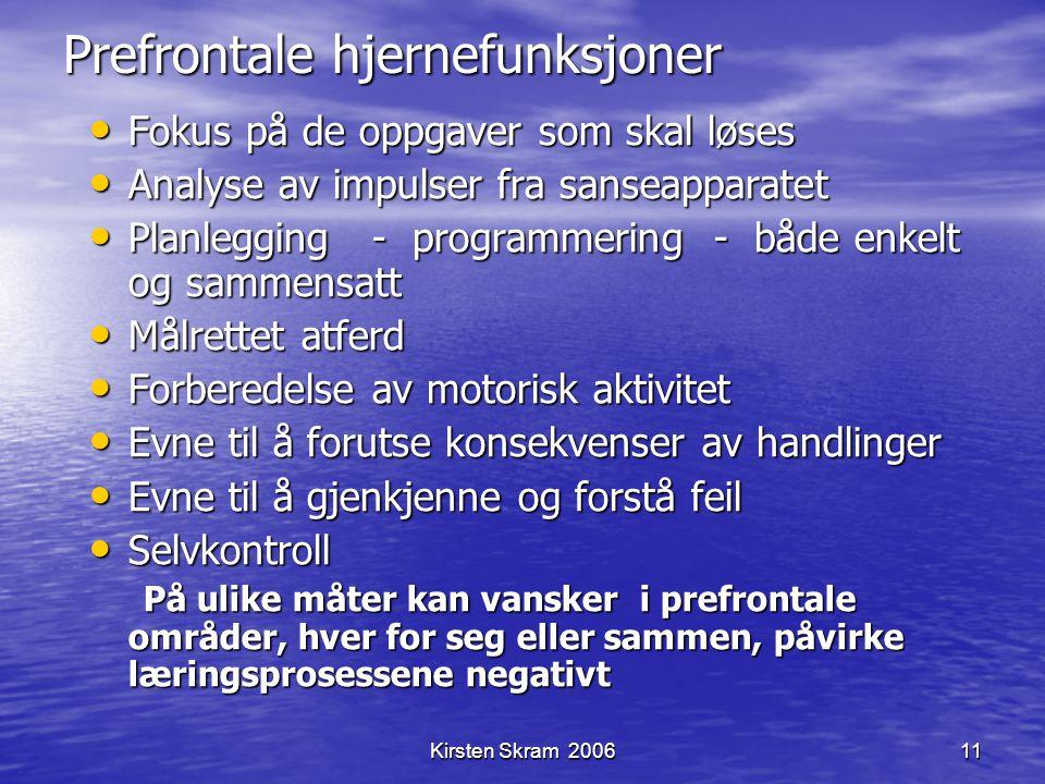 Kirsten Skram 200611 Prefrontale hjernefunksjoner Fokus på de oppgaver som skal løses Fokus på de oppgaver som skal løses Analyse av impulser fra sans