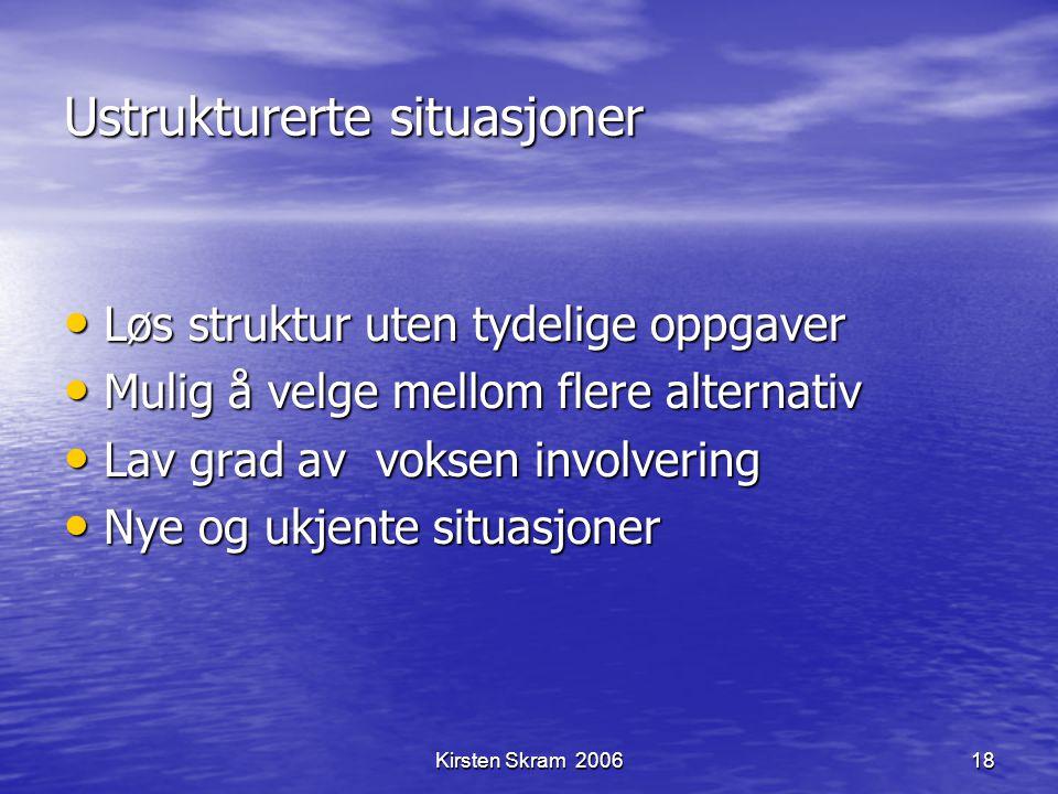 Kirsten Skram 200618 Ustrukturerte situasjoner Løs struktur uten tydelige oppgaver Løs struktur uten tydelige oppgaver Mulig å velge mellom flere alte