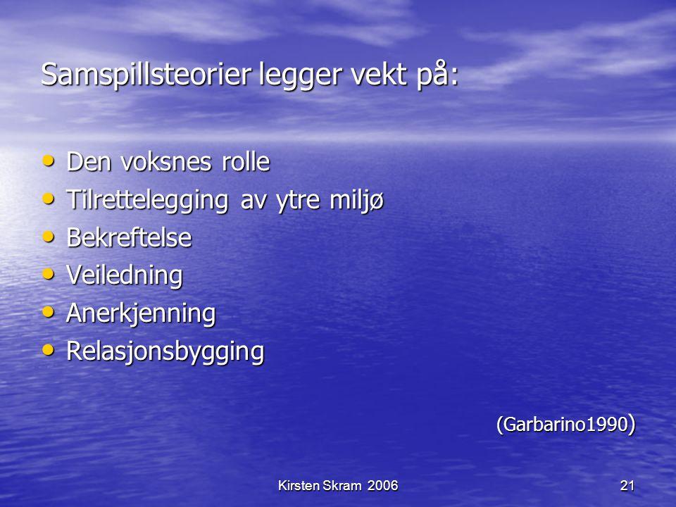 Kirsten Skram 200621 Samspillsteorier legger vekt på: Den voksnes rolle Den voksnes rolle Tilrettelegging av ytre miljø Tilrettelegging av ytre miljø