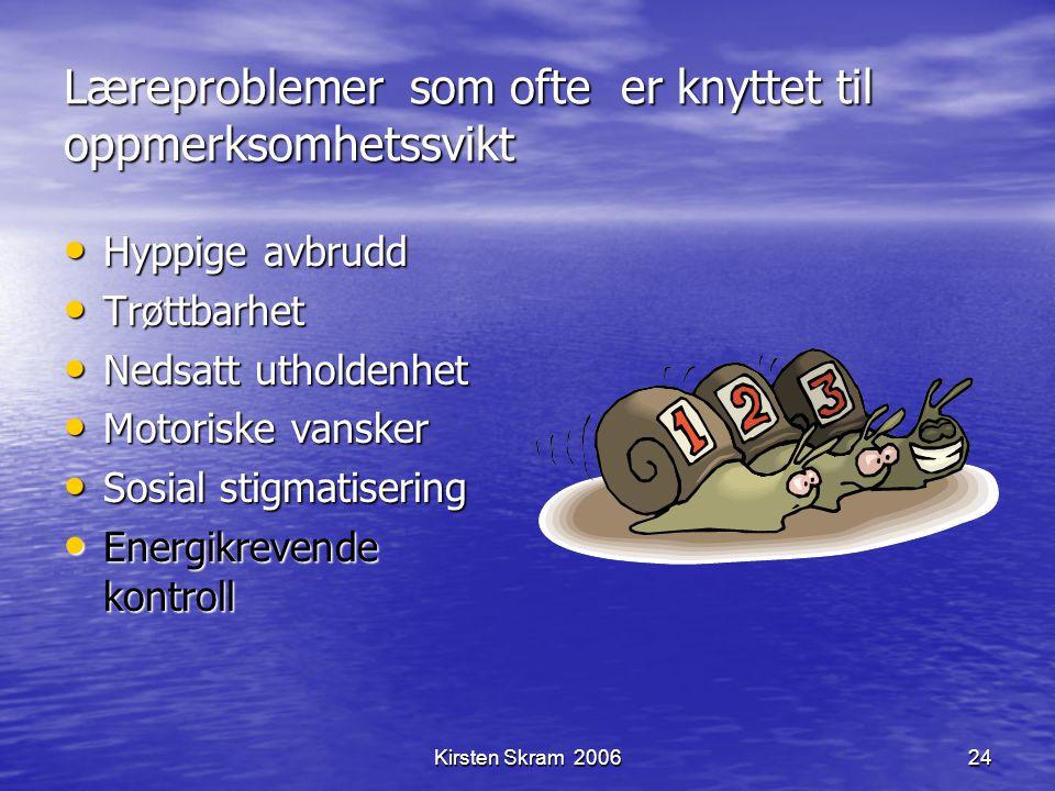 Kirsten Skram 200624 Læreproblemer som ofte er knyttet til oppmerksomhetssvikt Hyppige avbrudd Hyppige avbrudd Trøttbarhet Trøttbarhet Nedsatt utholde