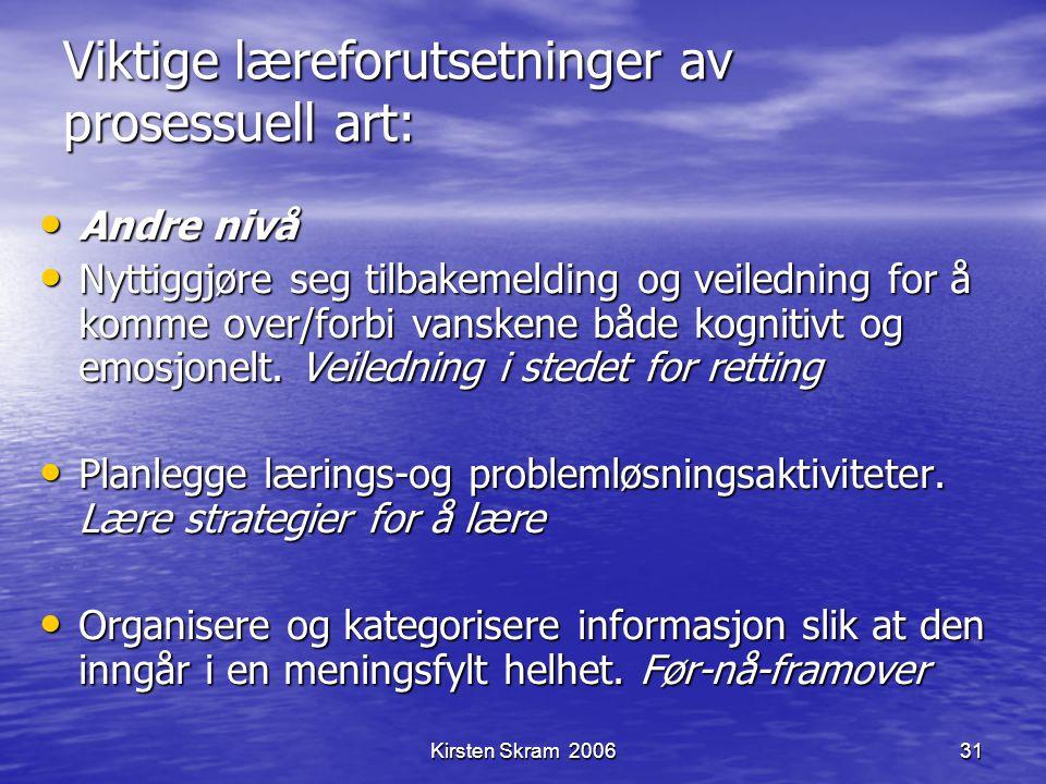 Kirsten Skram 200631 Viktige læreforutsetninger av prosessuell art: Andre nivå Andre nivå Nyttiggjøre seg tilbakemelding og veiledning for å komme ove