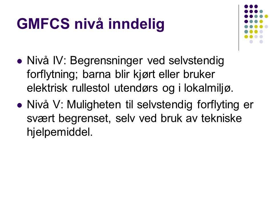 GMFCS nivå inndelig Nivå IV: Begrensninger ved selvstendig forflytning; barna blir kjørt eller bruker elektrisk rullestol utendørs og i lokalmiljø. Ni