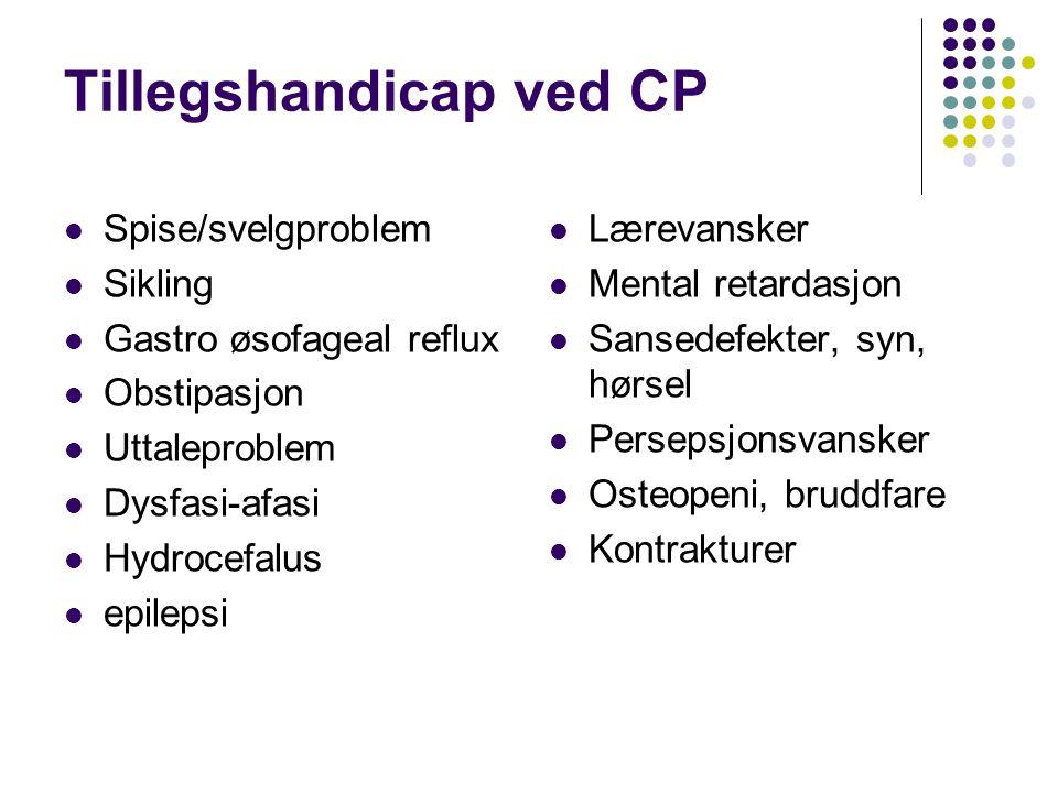 Tillegshandicap ved CP Spise/svelgproblem Sikling Gastro øsofageal reflux Obstipasjon Uttaleproblem Dysfasi-afasi Hydrocefalus epilepsi Lærevansker Me