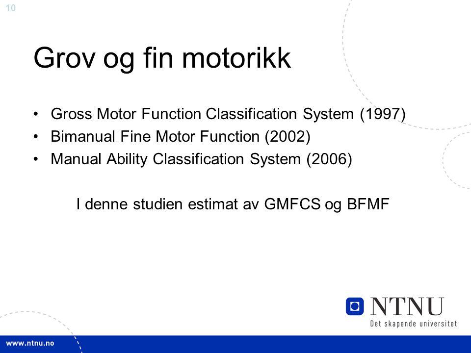 10 Grov og fin motorikk Gross Motor Function Classification System (1997) Bimanual Fine Motor Function (2002) Manual Ability Classification System (20