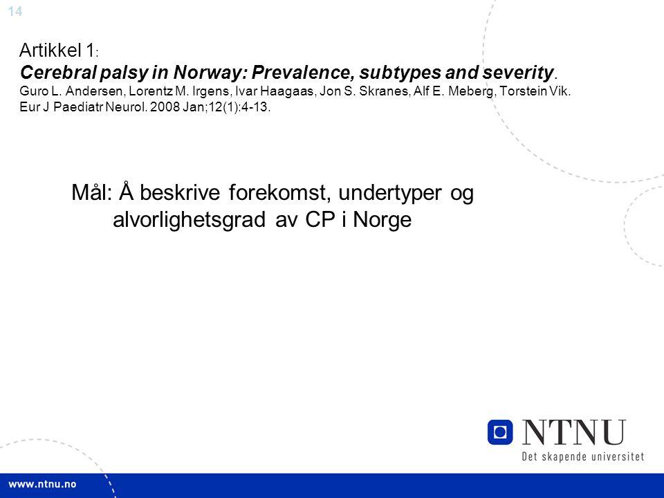 14 Artikkel 1 : Cerebral palsy in Norway: Prevalence, subtypes and severity. Guro L. Andersen, Lorentz M. Irgens, Ivar Haagaas, Jon S. Skranes, Alf E.