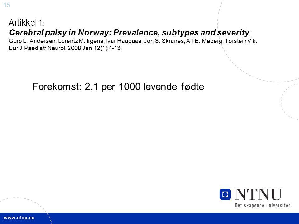15 Artikkel 1 : Cerebral palsy in Norway: Prevalence, subtypes and severity. Guro L. Andersen, Lorentz M. Irgens, Ivar Haagaas, Jon S. Skranes, Alf E.