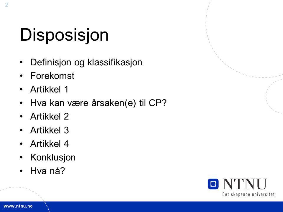 2 Disposisjon Definisjon og klassifikasjon Forekomst Artikkel 1 Hva kan være årsaken(e) til CP? Artikkel 2 Artikkel 3 Artikkel 4 Konklusjon Hva nå?
