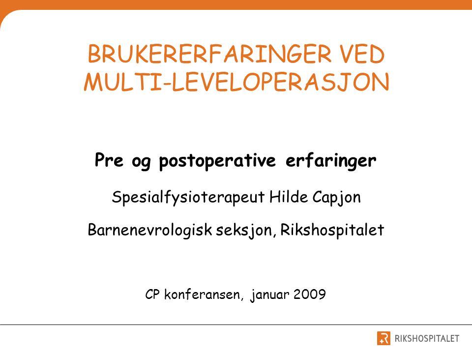 BRUKERERFARINGER VED MULTI-LEVELOPERASJON Pre og postoperative erfaringer Spesialfysioterapeut Hilde Capjon Barnenevrologisk seksjon, Rikshospitalet C