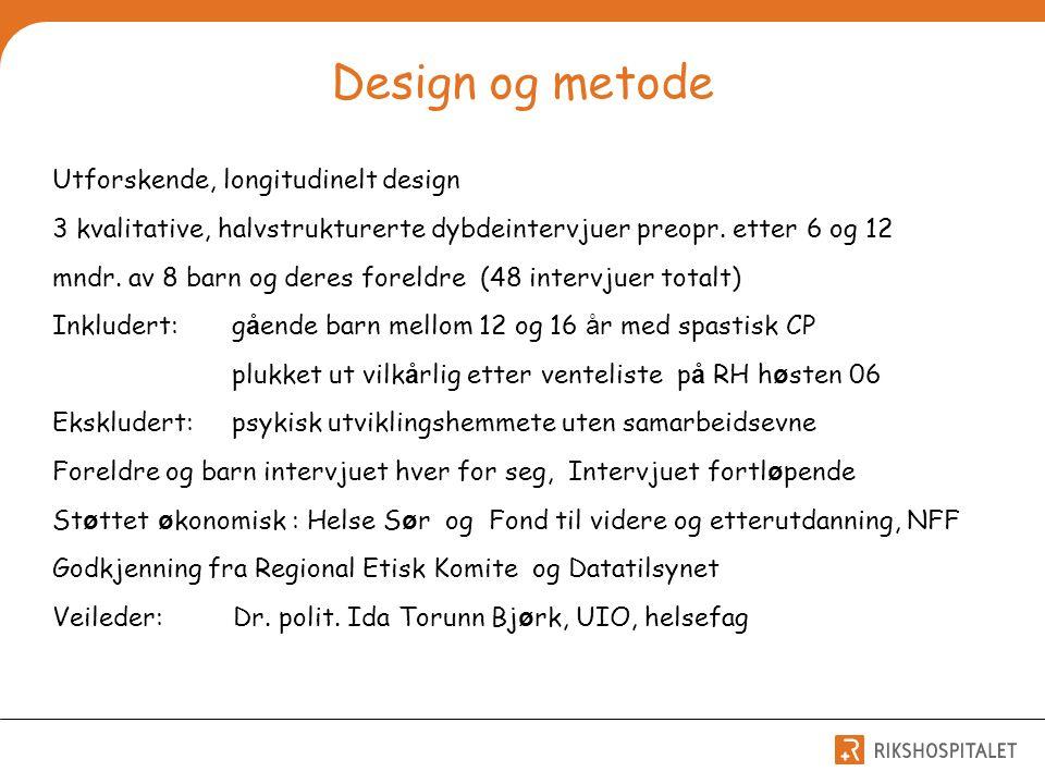 Design og metode Utforskende, longitudinelt design 3 kvalitative, halvstrukturerte dybdeintervjuer preopr. etter 6 og 12 mndr. av 8 barn og deres fore