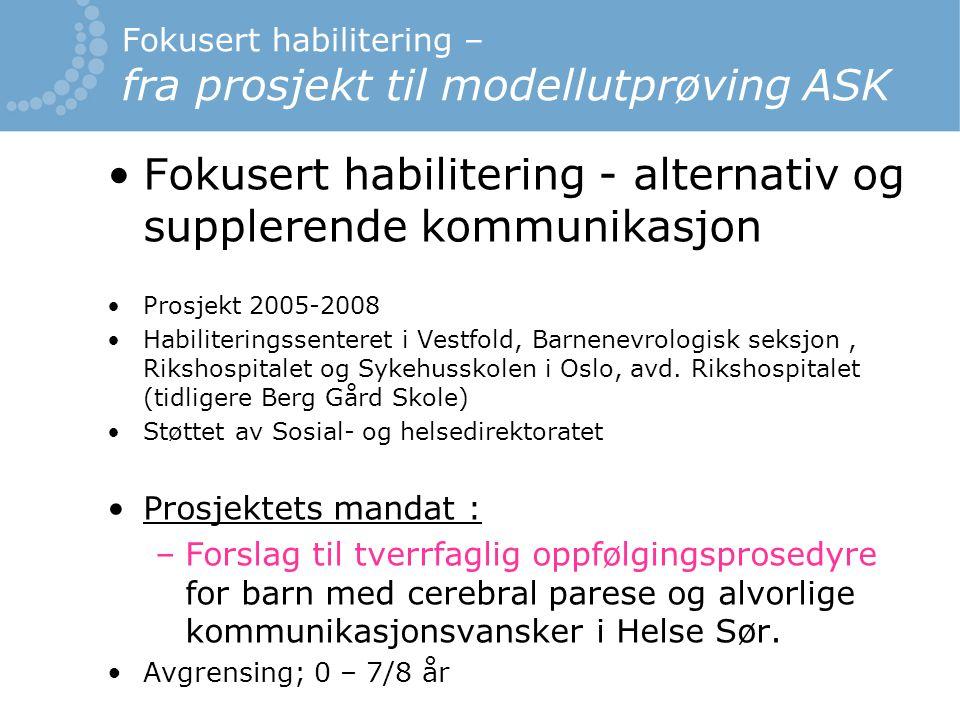 Fokusert habilitering – fra prosjekt til modellutprøving ASK Fokusert habilitering - alternativ og supplerende kommunikasjon Prosjekt 2005-2008 Habiliteringssenteret i Vestfold, Barnenevrologisk seksjon, Rikshospitalet og Sykehusskolen i Oslo, avd.