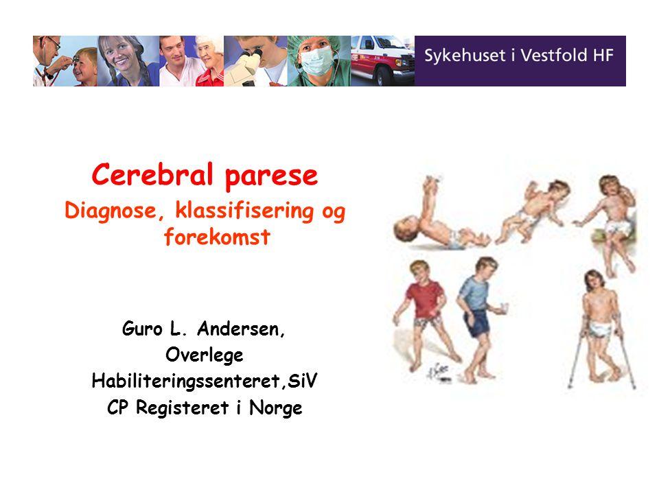 Cerebral parese Diagnose, klassifisering og forekomst Guro L. Andersen, Overlege Habiliteringssenteret,SiV CP Registeret i Norge