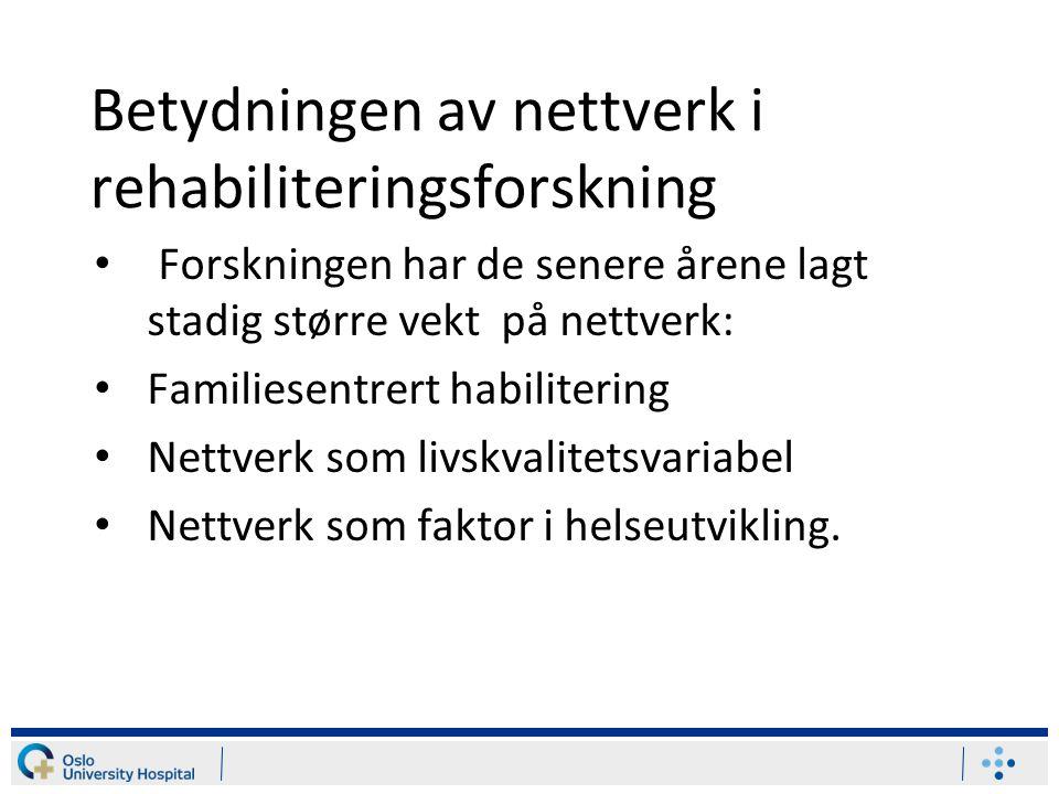Betydningen av nettverk i rehabiliteringsforskning Forskningen har de senere årene lagt stadig større vekt på nettverk: Familiesentrert habilitering Nettverk som livskvalitetsvariabel Nettverk som faktor i helseutvikling.