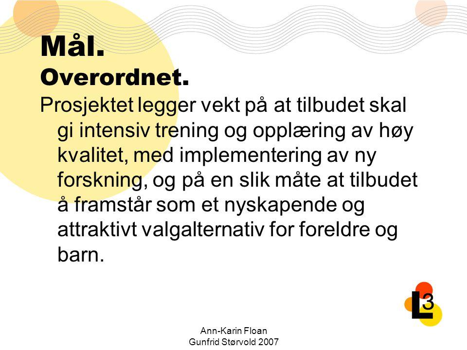 Ann-Karin Floan Gunfrid Størvold 2007 Mål. Overordnet. Prosjektet legger vekt på at tilbudet skal gi intensiv trening og opplæring av høy kvalitet, me