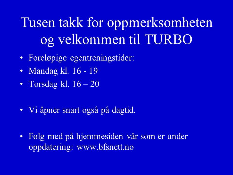 Tusen takk for oppmerksomheten og velkommen til TURBO Foreløpige egentreningstider: Mandag kl. 16 - 19 Torsdag kl. 16 – 20 Vi åpner snart også på dagt