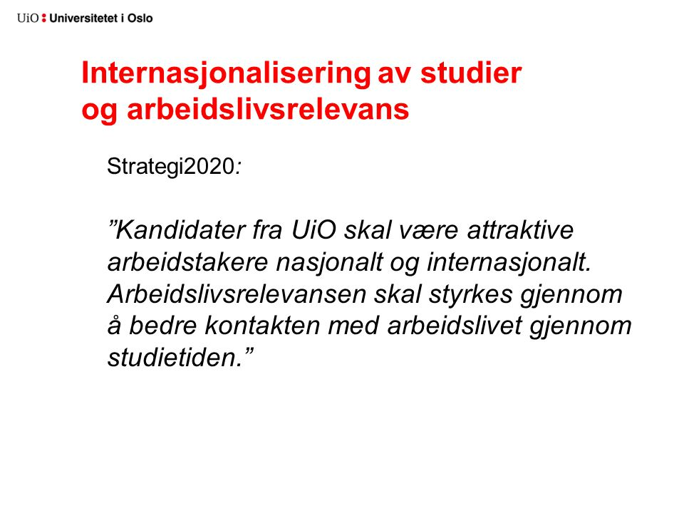 """Internasjonalisering av studier og arbeidslivsrelevans Strategi2020: """"Kandidater fra UiO skal være attraktive arbeidstakere nasjonalt og internasjonal"""