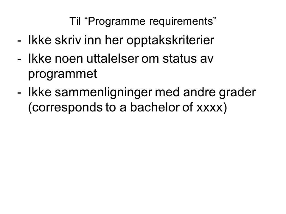 """Til """"Programme requirements"""" -Ikke skriv inn her opptakskriterier -Ikke noen uttalelser om status av programmet -Ikke sammenligninger med andre grader"""