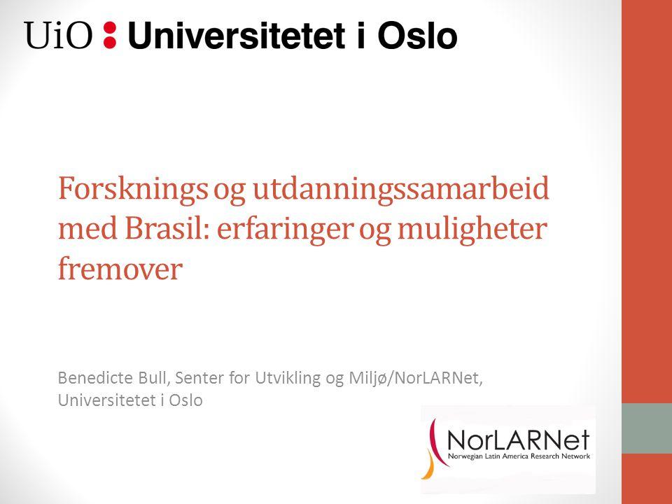 Forsknings og utdanningssamarbeid med Brasil: erfaringer og muligheter fremover Benedicte Bull, Senter for Utvikling og Miljø/NorLARNet, Universitetet i Oslo