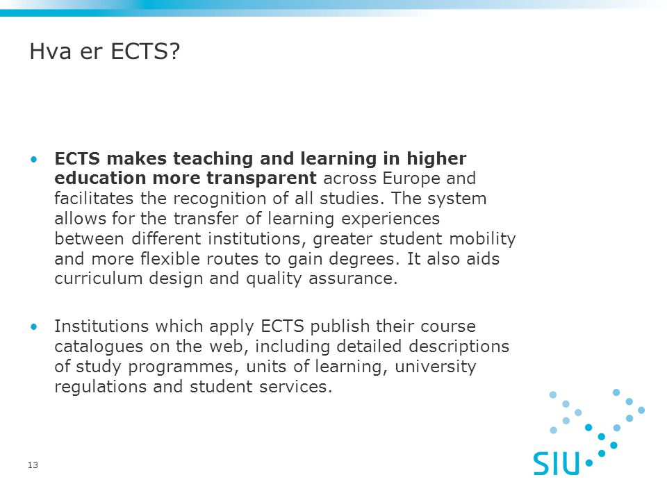 Hva er ECTS? ECTS makes teaching and learning in higher education more transparent across Europe and facilitates the recognition of all studies. The s