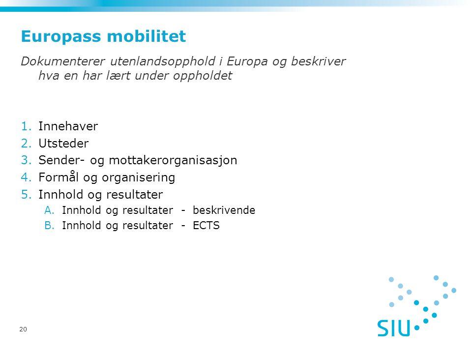 20 Europass mobilitet Dokumenterer utenlandsopphold i Europa og beskriver hva en har lært under oppholdet 1.Innehaver 2.Utsteder 3.Sender- og mottakerorganisasjon 4.Formål og organisering 5.Innhold og resultater A.Innhold og resultater - beskrivende B.Innhold og resultater - ECTS