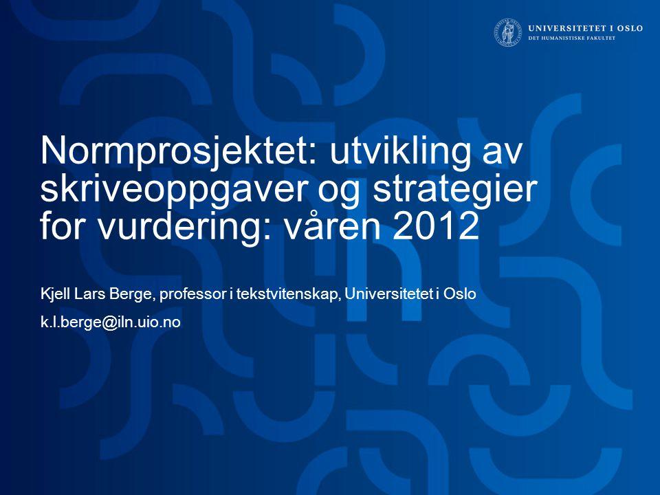 Normprosjektet: utvikling av skriveoppgaver og strategier for vurdering: våren 2012 Kjell Lars Berge, professor i tekstvitenskap, Universitetet i Oslo