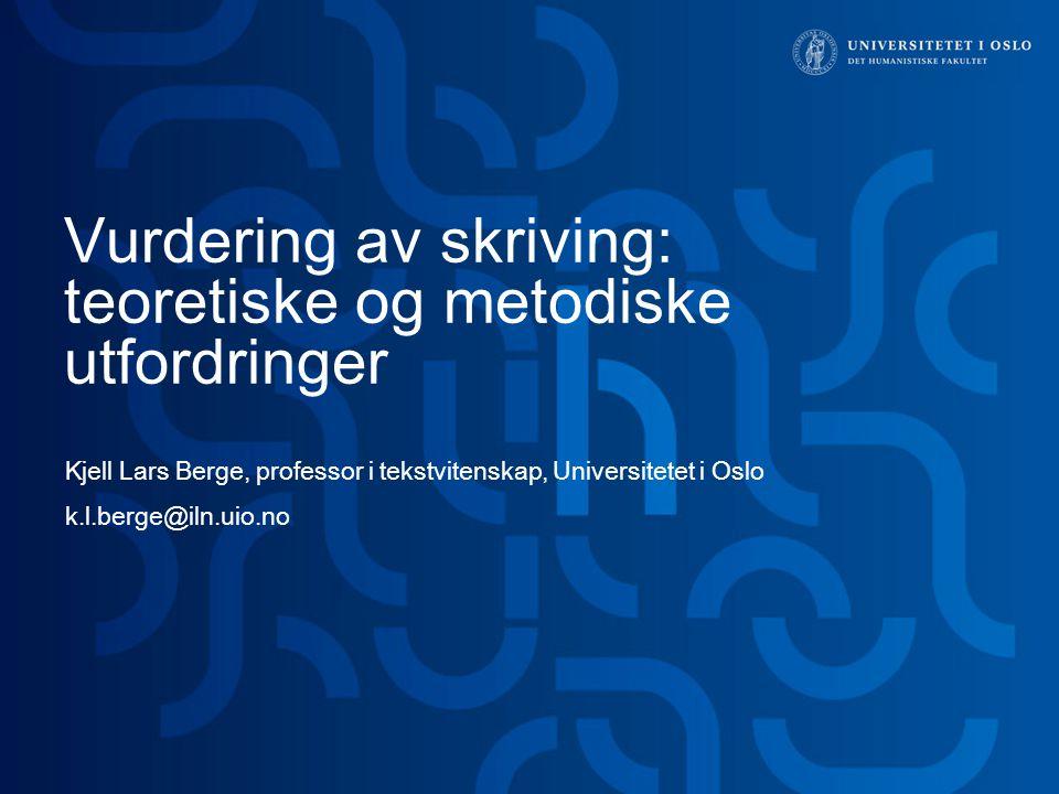 Vurdering av skriving: teoretiske og metodiske utfordringer Kjell Lars Berge, professor i tekstvitenskap, Universitetet i Oslo k.l.berge@iln.uio.no