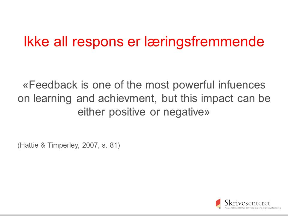 Ikke all respons er læringsfremmende «Feedback is one of the most powerful infuences on learning and achievment, but this impact can be either positiv
