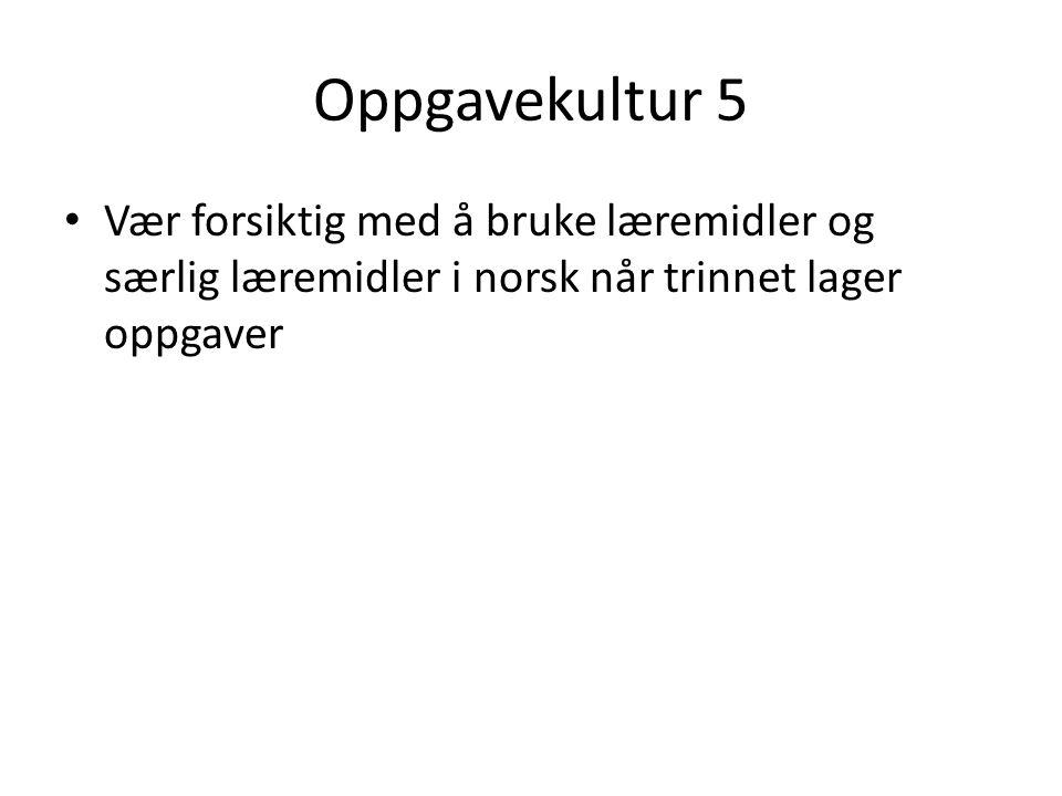 Oppgavekultur 5 Vær forsiktig med å bruke læremidler og særlig læremidler i norsk når trinnet lager oppgaver
