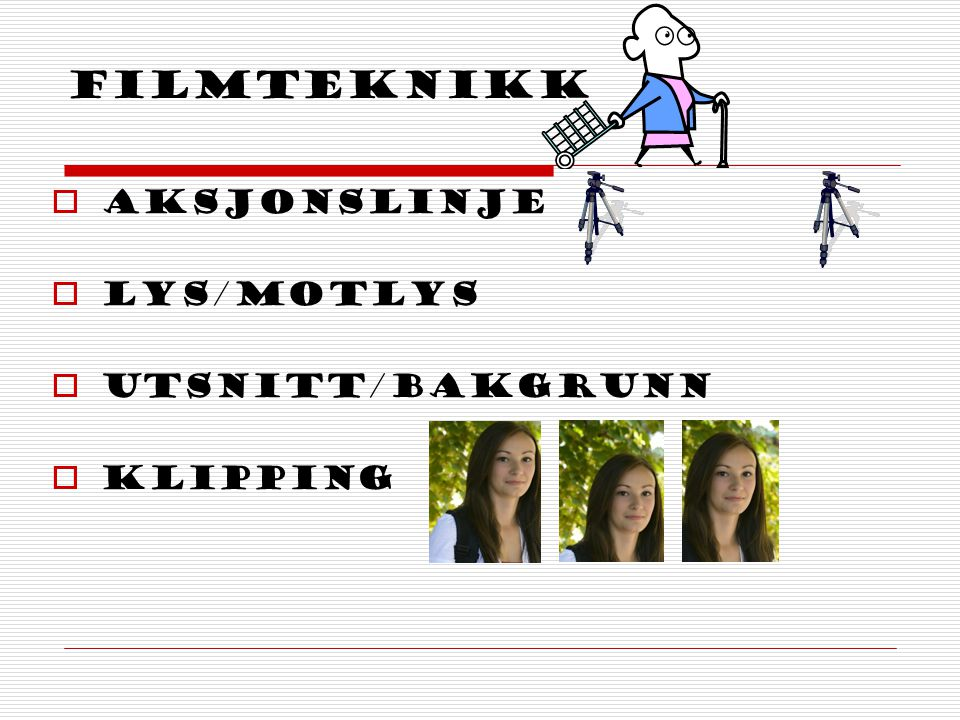 Filmteknikk  Aksjonslinje  LYS/motlys  Utsnitt/Bakgrunn  Klipping