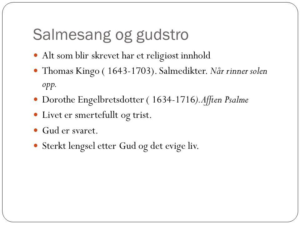 Salmesang og gudstro Alt som blir skrevet har et religiøst innhold Thomas Kingo ( 1643-1703). Salmedikter. Når rinner solen opp. Dorothe Engelbretsdot