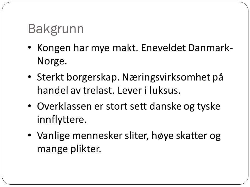 Bakgrunn Kongen har mye makt. Eneveldet Danmark- Norge. Sterkt borgerskap. Næringsvirksomhet på handel av trelast. Lever i luksus. Overklassen er stor