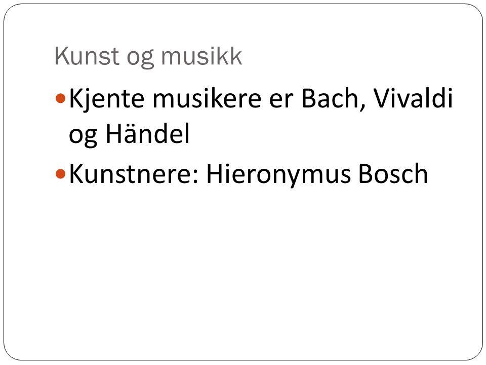 Kunst og musikk Kjente musikere er Bach, Vivaldi og Händel Kunstnere: Hieronymus Bosch
