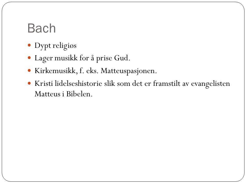 Bach Dypt religiøs Lager musikk for å prise Gud. Kirkemusikk, f. eks. Matteuspasjonen. Kristi lidelseshistorie slik som det er framstilt av evangelist
