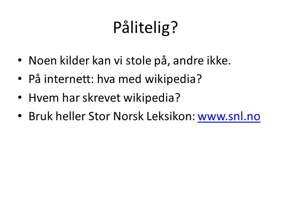 Pålitelig? Noen kilder kan vi stole på, andre ikke. På internett: hva med wikipedia? Hvem har skrevet wikipedia? Bruk heller Stor Norsk Leksikon: www.