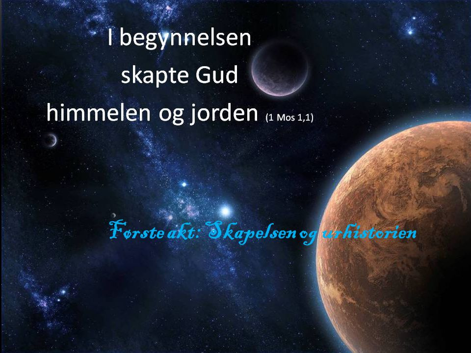 FØRSTE AKT – SKAPELSEN OG URHISTORIEN Første akt: Skapelsen og urhistorien