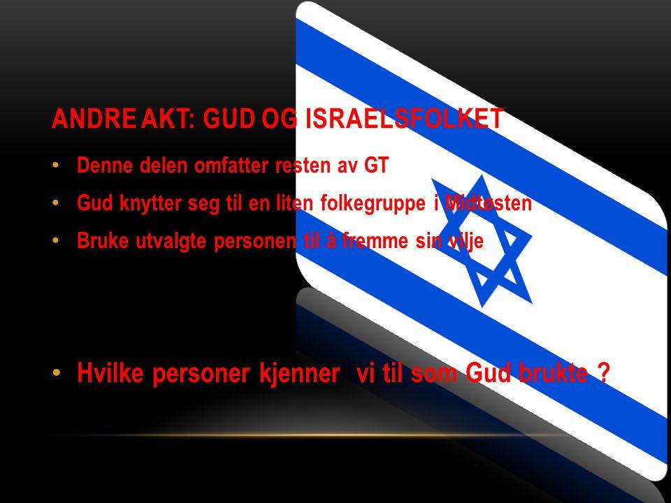 ANDRE AKT: GUD OG ISRAELSFOLKET Denne delen omfatter resten av GT Gud knytter seg til en liten folkegruppe i Midtøsten Bruke utvalgte personen til å f