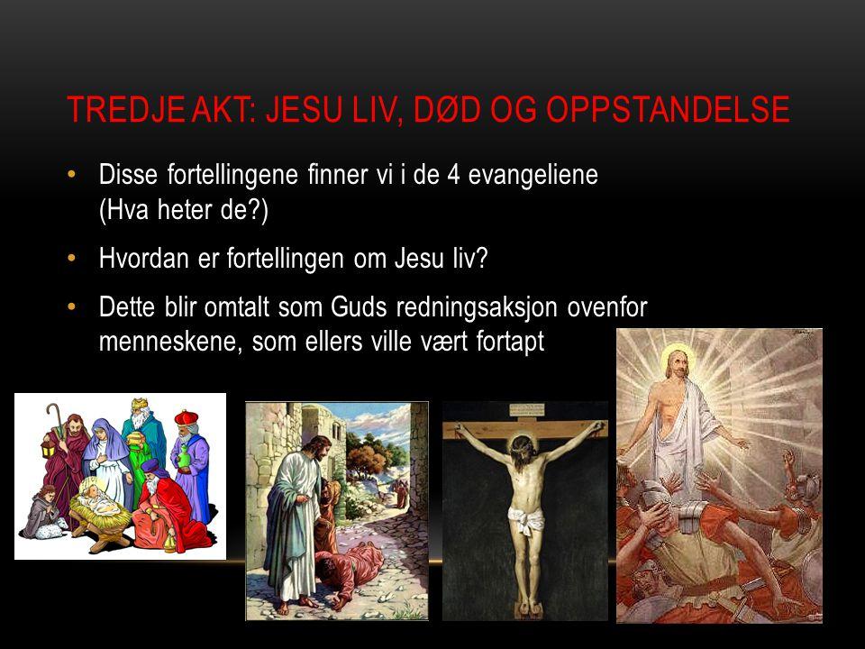 TREDJE AKT: JESU LIV, DØD OG OPPSTANDELSE Disse fortellingene finner vi i de 4 evangeliene (Hva heter de?) Hvordan er fortellingen om Jesu liv? Dette