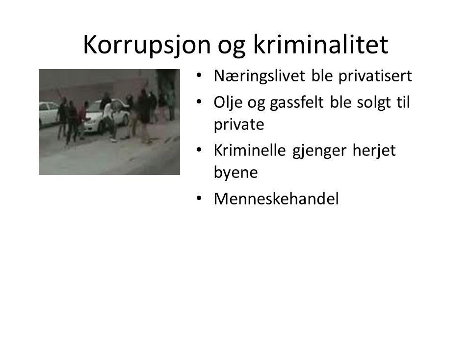 Korrupsjon og kriminalitet Næringslivet ble privatisert Olje og gassfelt ble solgt til private Kriminelle gjenger herjet byene Menneskehandel