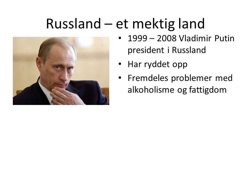 Russland – et mektig land 1999 – 2008 Vladimir Putin president i Russland Har ryddet opp Fremdeles problemer med alkoholisme og fattigdom