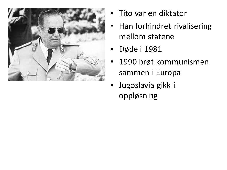 Tito var en diktator Han forhindret rivalisering mellom statene Døde i 1981 1990 brøt kommunismen sammen i Europa Jugoslavia gikk i oppløsning