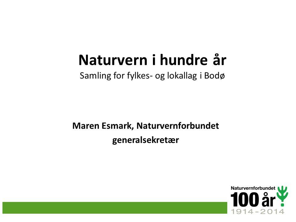 Naturvern i hundre år Samling for fylkes- og lokallag i Bodø Maren Esmark, Naturvernforbundet generalsekretær