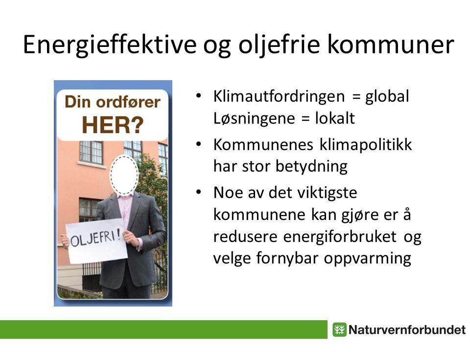 Energieffektive og oljefrie kommuner Klimautfordringen = global Løsningene = lokalt Kommunenes klimapolitikk har stor betydning Noe av det viktigste kommunene kan gjøre er å redusere energiforbruket og velge fornybar oppvarming