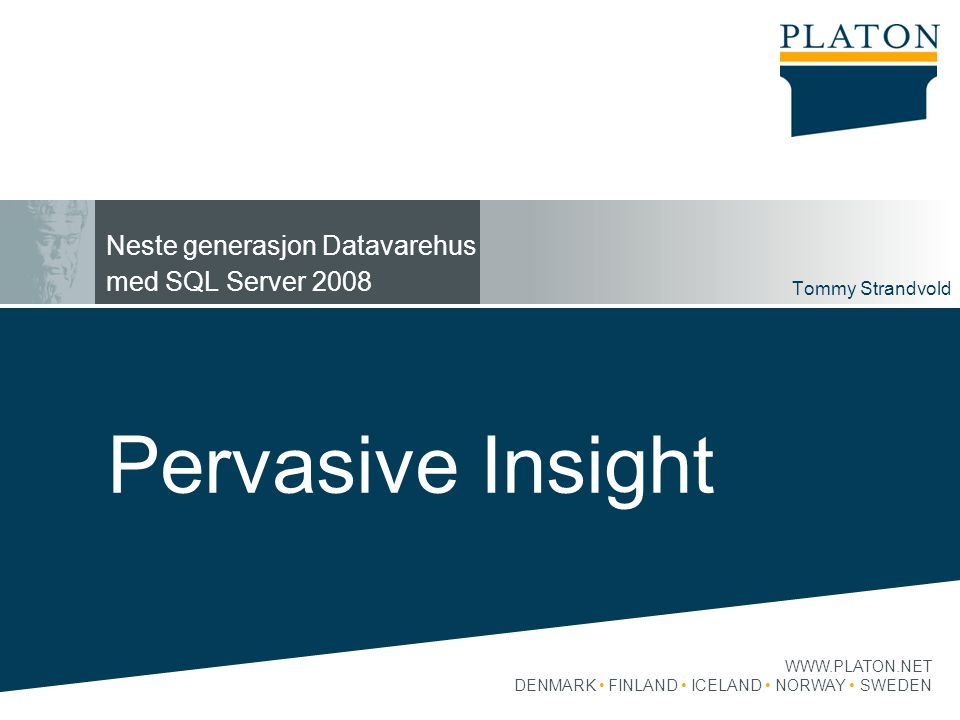 WWW.PLATON.NET DENMARK FINLAND ICELAND NORWAY SWEDEN Neste generasjon Datavarehus med SQL Server 2008 Tommy Strandvold 1 Pervasive Insight