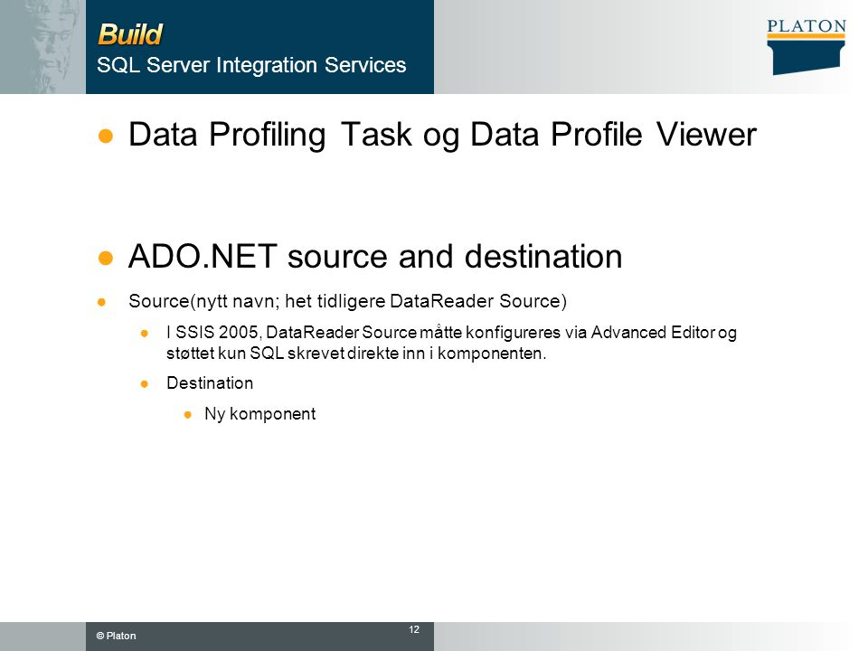 © Platon SQL Server Integration Services ●Data Profiling Task og Data Profile Viewer ●ADO.NET source and destination ●Source(nytt navn; het tidligere DataReader Source) ●I SSIS 2005, DataReader Source måtte konfigureres via Advanced Editor og støttet kun SQL skrevet direkte inn i komponenten.