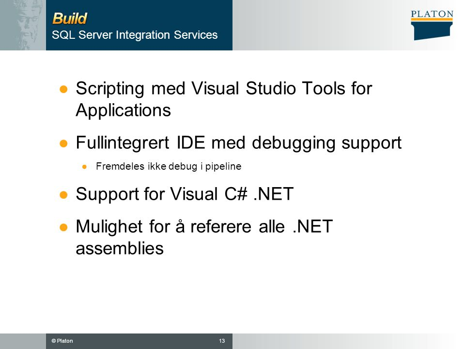 © Platon ●Scripting med Visual Studio Tools for Applications ●Fullintegrert IDE med debugging support ●Fremdeles ikke debug i pipeline ●Support for Visual C#.NET ●Mulighet for å referere alle.NET assemblies 13 SQL Server Integration Services