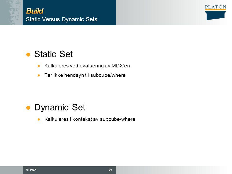 © Platon Static Versus Dynamic Sets ●Static Set ●Kalkuleres ved evaluering av MDX'en ●Tar ikke hendsyn til subcube/where ●Dynamic Set ●Kalkuleres i kontekst av subcube/where 24