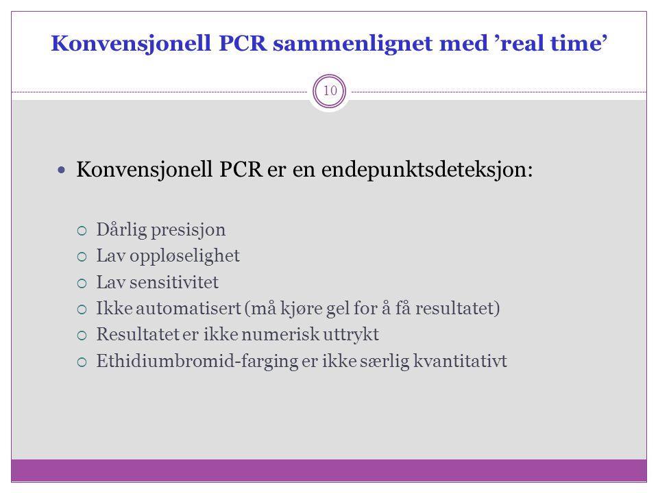 Konvensjonell PCR sammenlignet med 'real time' 10 Konvensjonell PCR er en endepunktsdeteksjon:  Dårlig presisjon  Lav oppløselighet  Lav sensitivit
