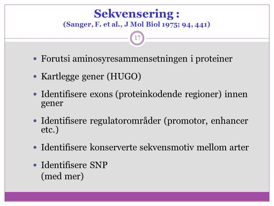 Sekvensering : (Sanger, F. et al., J Mol Biol 1975; 94, 441) 17 Forutsi aminosyresammensetningen i proteiner Kartlegge gener (HUGO) Identifisere exons