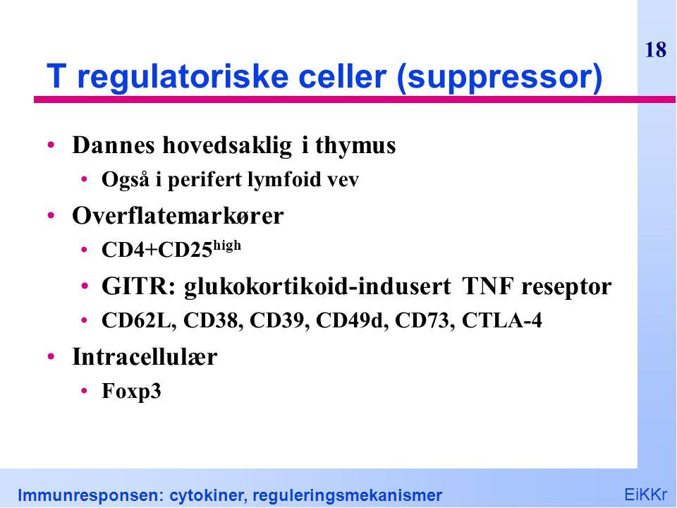 EiKKr Immunresponsen: cytokiner, reguleringsmekanismer 18 T regulatoriske celler (suppressor) Dannes hovedsaklig i thymus Også i perifert lymfoid vev Overflatemarkører CD4+CD25 high GITR: glukokortikoid-indusert TNF reseptor CD62L, CD38, CD39, CD49d, CD73, CTLA-4 Intracellulær Foxp3