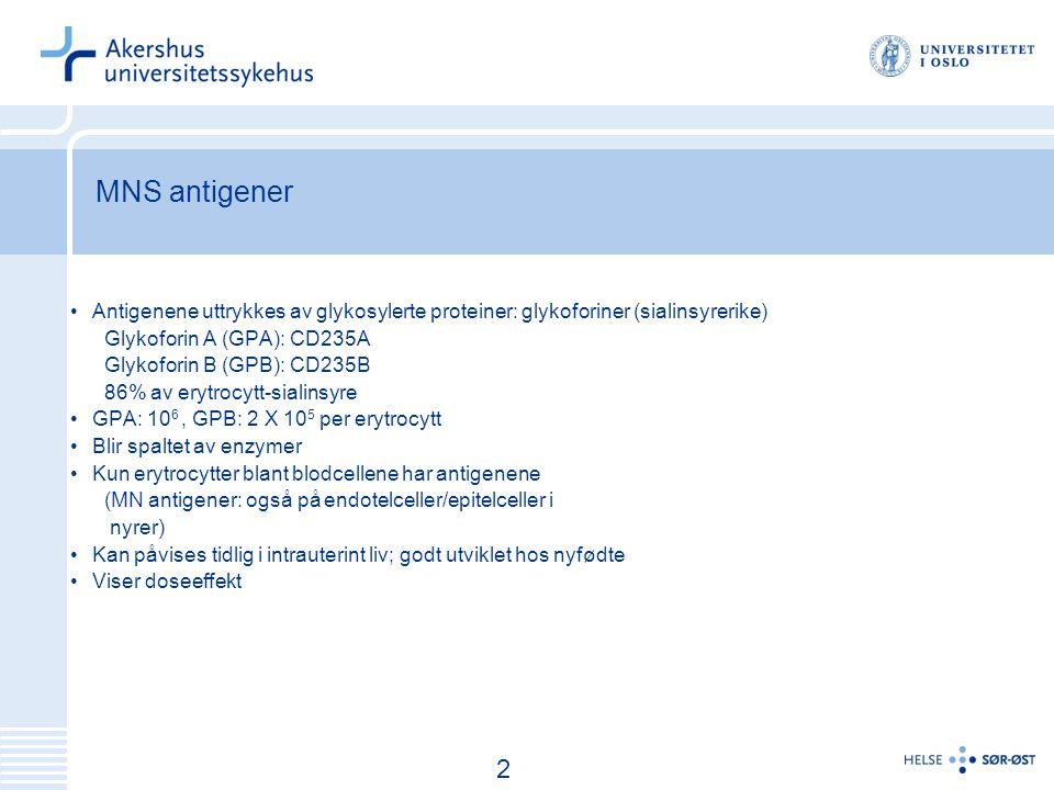 3 MNS antigener Antigenene uttrykkes av glykosylerte proteiner: glykoforiner (sialinsyrerike) Glykoforin A (GPA): CD235A Glykoforin B (GPB): CD235B 86% av erytrocytt-sialinsyre GPA: 10 6, GPB: 2 X 10 5 per erytrocytt Blir spaltet av enzymer Kun erytrocytter blant blodcellene har antigenene (MN antigener: også på endotelceller/epitelceller i nyrer) Kan påvises tidlig i intrauterint liv; godt utviklet hos nyfødte Viser doseeffekt 2