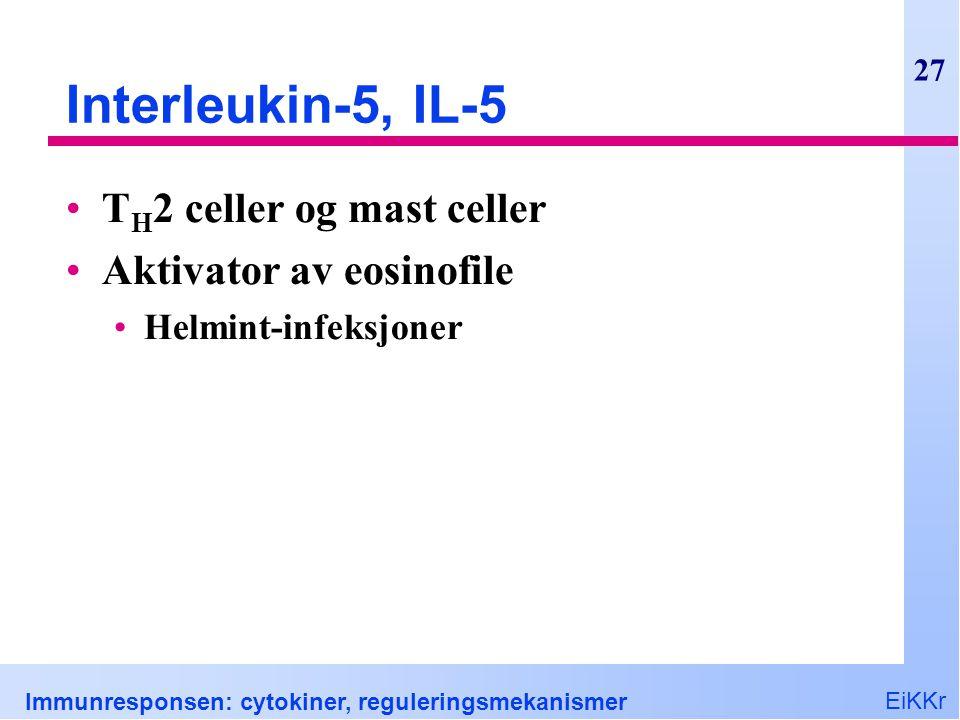 EiKKr Immunresponsen: cytokiner, reguleringsmekanismer 27 Interleukin-5, IL-5 T H 2 celler og mast celler Aktivator av eosinofile Helmint-infeksjoner